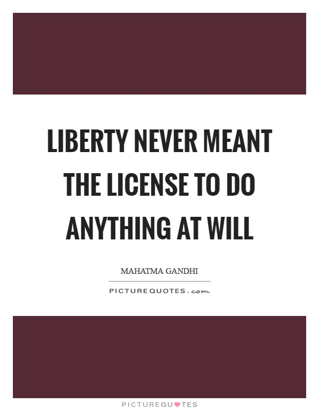 Liberty never meant the license to do anything at will Picture Quote #1