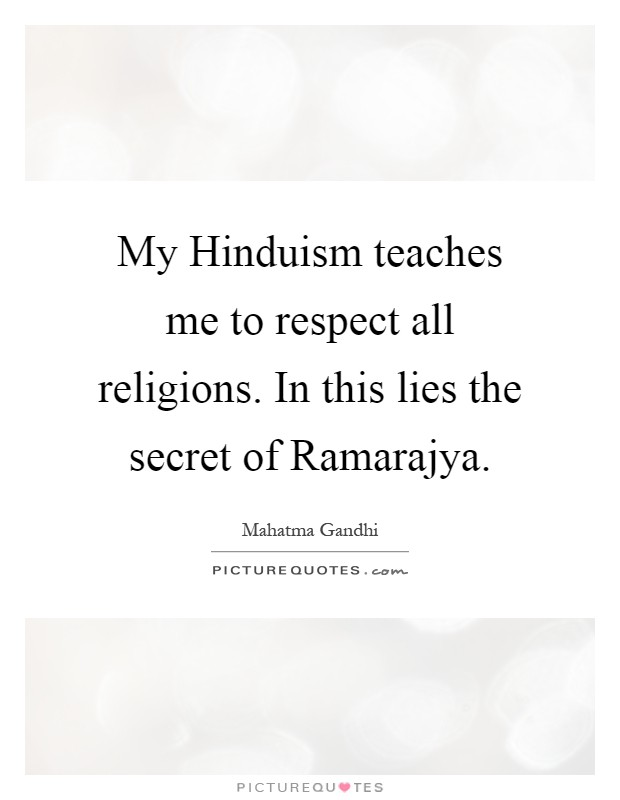 My Hinduism teaches me to respect all religions. In this lies the secret of Ramarajya Picture Quote #1
