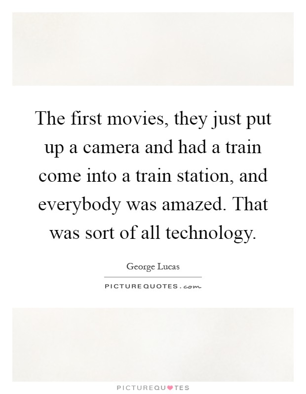 The first movies, they just put up a camera and had a train come into a train station, and everybody was amazed. That was sort of all technology Picture Quote #1