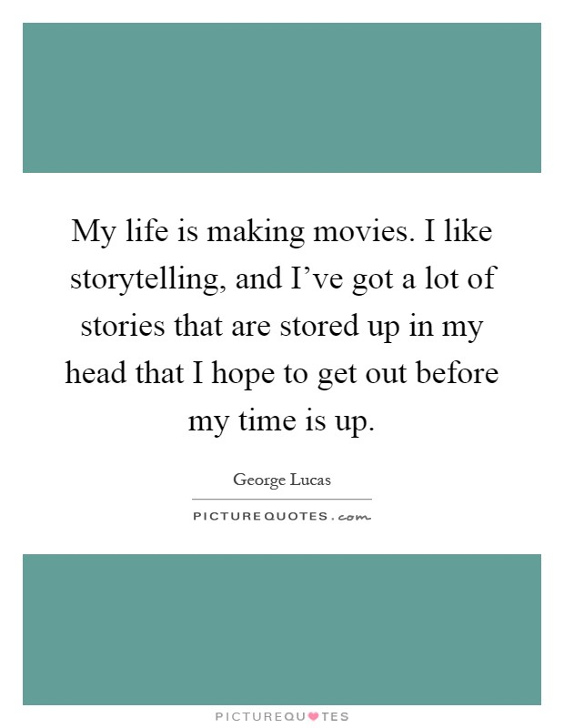My life is making movies. I like storytelling, and I've got a lot of stories that are stored up in my head that I hope to get out before my time is up Picture Quote #1