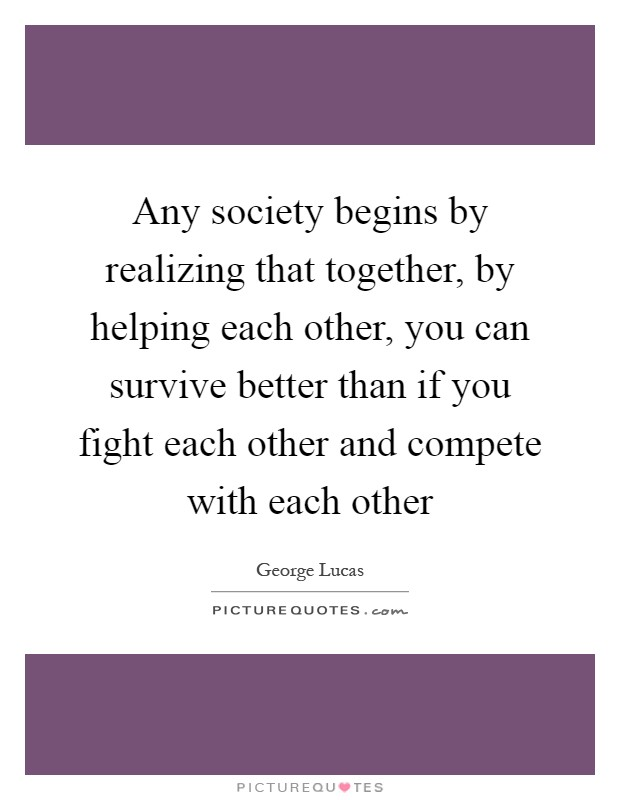 Any society begins by realizing that together, by helping each other, you can survive better than if you fight each other and compete with each other Picture Quote #1