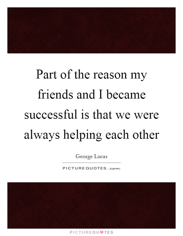Part of the reason my friends and I became successful is that we were always helping each other Picture Quote #1