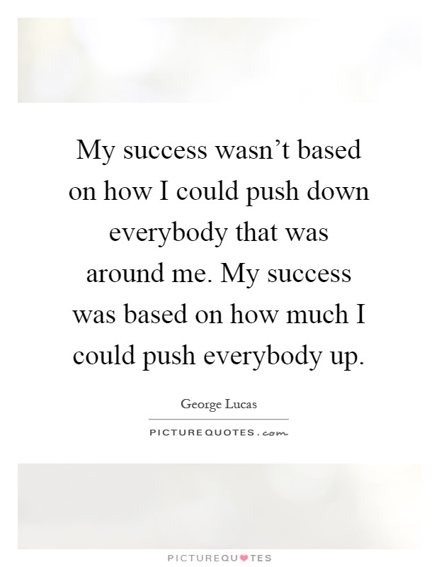 My success wasn't based on how I could push down everybody that was around me. My success was based on how much I could push everybody up Picture Quote #1