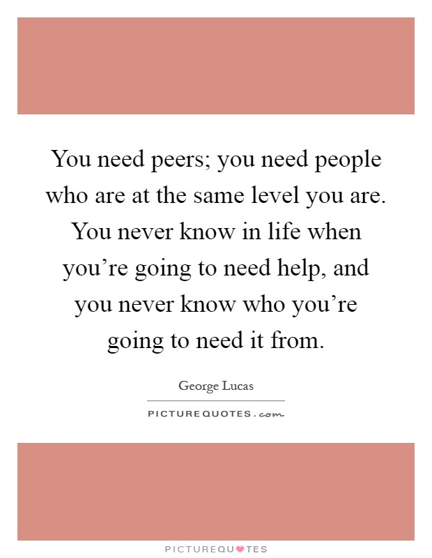 You need peers; you need people who are at the same level you are. You never know in life when you're going to need help, and you never know who you're going to need it from Picture Quote #1