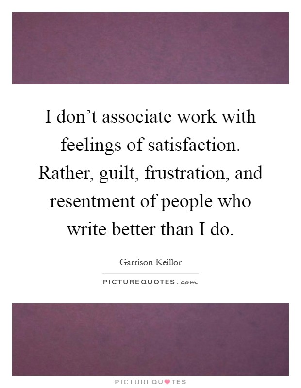 I don't associate work with feelings of satisfaction. Rather, guilt, frustration, and resentment of people who write better than I do Picture Quote #1
