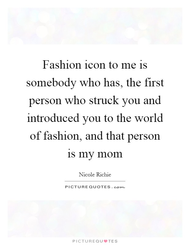 Fashion icon to me is somebody who has, the first person who struck you and introduced you to the world of fashion, and that person is my mom Picture Quote #1