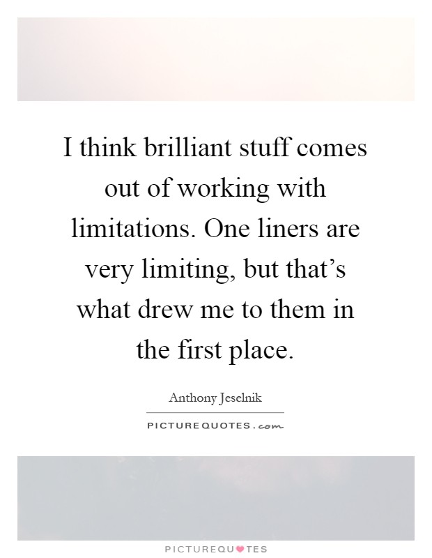 I think brilliant stuff comes out of working with limitations. One liners are very limiting, but that's what drew me to them in the first place Picture Quote #1