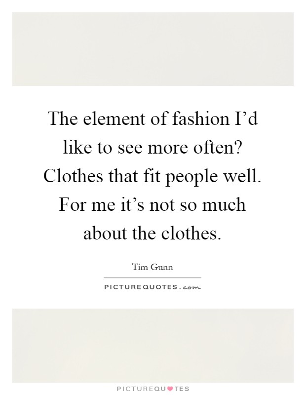 The element of fashion I'd like to see more often? Clothes that fit people well. For me it's not so much about the clothes Picture Quote #1