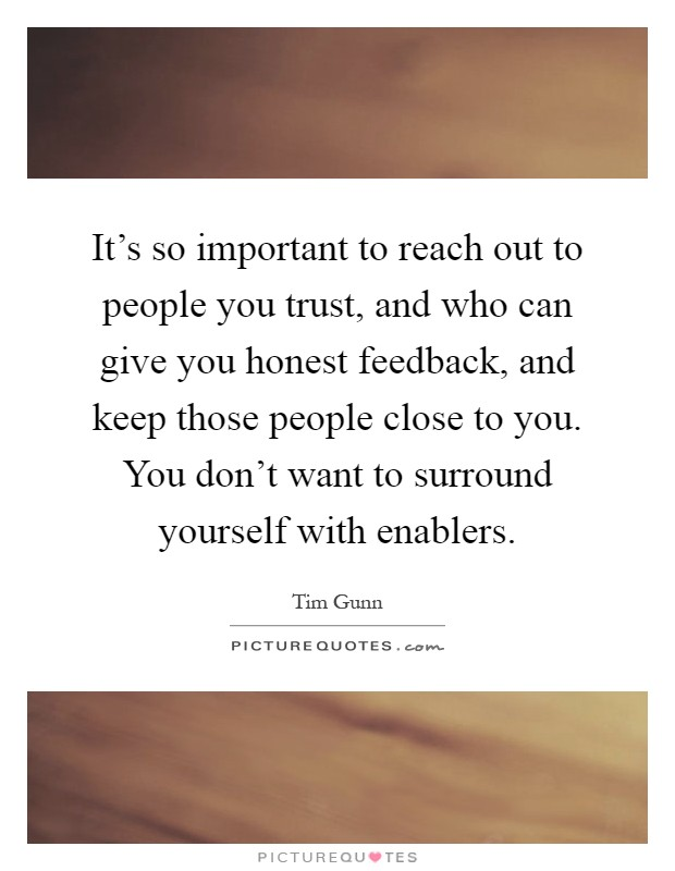 It's so important to reach out to people you trust, and who can give you honest feedback, and keep those people close to you. You don't want to surround yourself with enablers Picture Quote #1