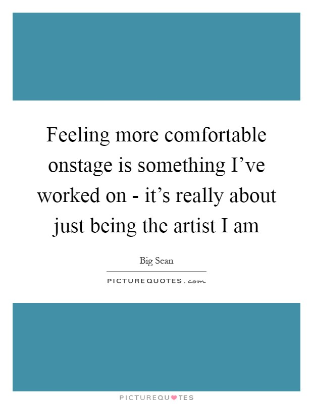 Feeling more comfortable onstage is something I've worked on - it's really about just being the artist I am Picture Quote #1