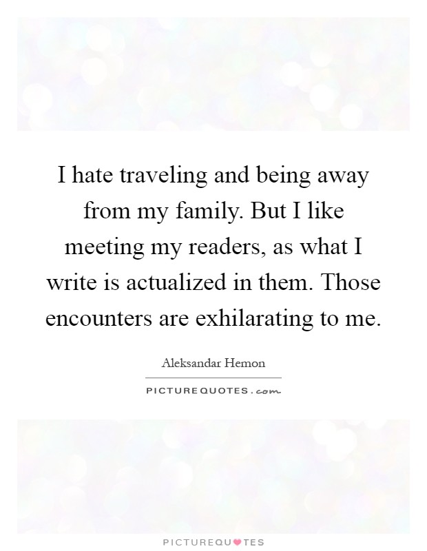 I hate traveling and being away from my family. But I like meeting my readers, as what I write is actualized in them. Those encounters are exhilarating to me Picture Quote #1