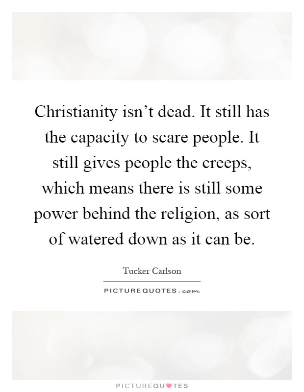 Christianity isn't dead. It still has the capacity to scare people. It still gives people the creeps, which means there is still some power behind the religion, as sort of watered down as it can be Picture Quote #1