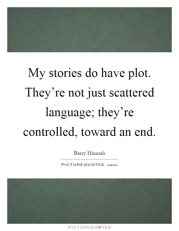 My stories do have plot. They're not just scattered language; they're controlled, toward an end Picture Quote #1