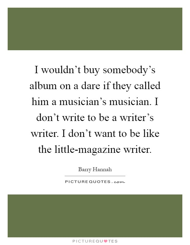 I wouldn't buy somebody's album on a dare if they called him a musician's musician. I don't write to be a writer's writer. I don't want to be like the little-magazine writer Picture Quote #1