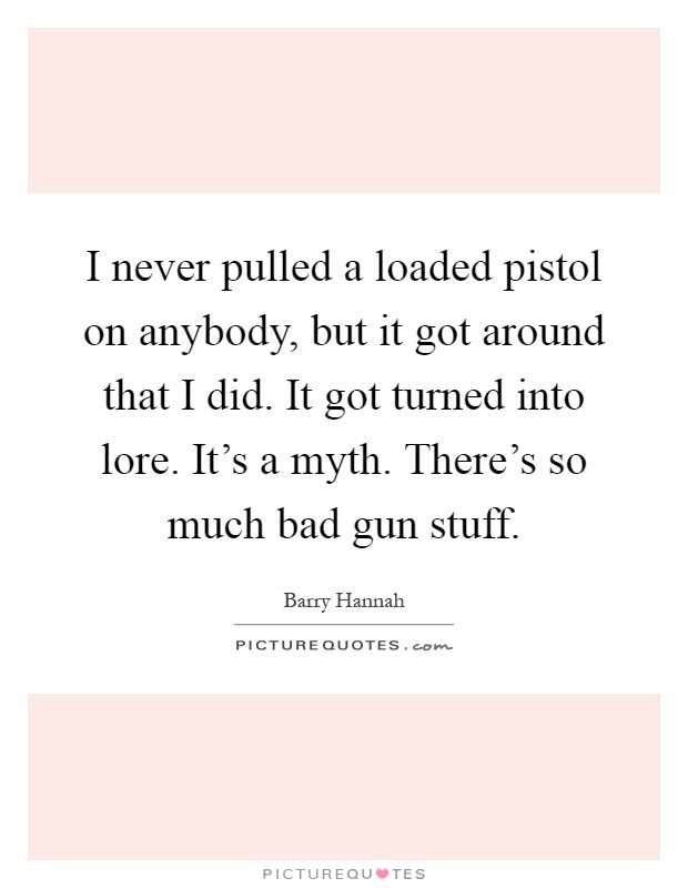 I never pulled a loaded pistol on anybody, but it got around that I did. It got turned into lore. It's a myth. There's so much bad gun stuff Picture Quote #1
