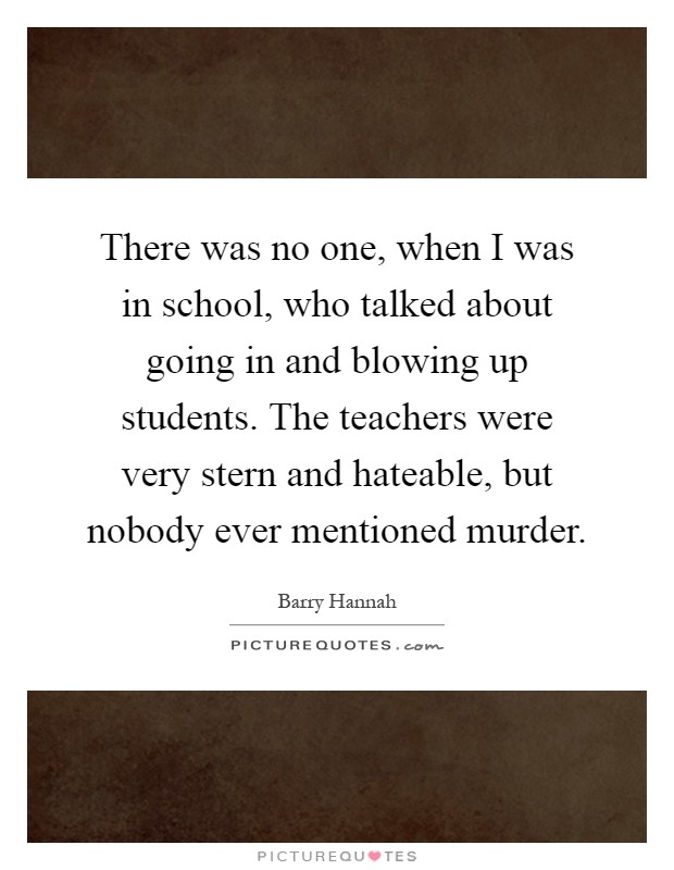 There was no one, when I was in school, who talked about going in and blowing up students. The teachers were very stern and hateable, but nobody ever mentioned murder Picture Quote #1