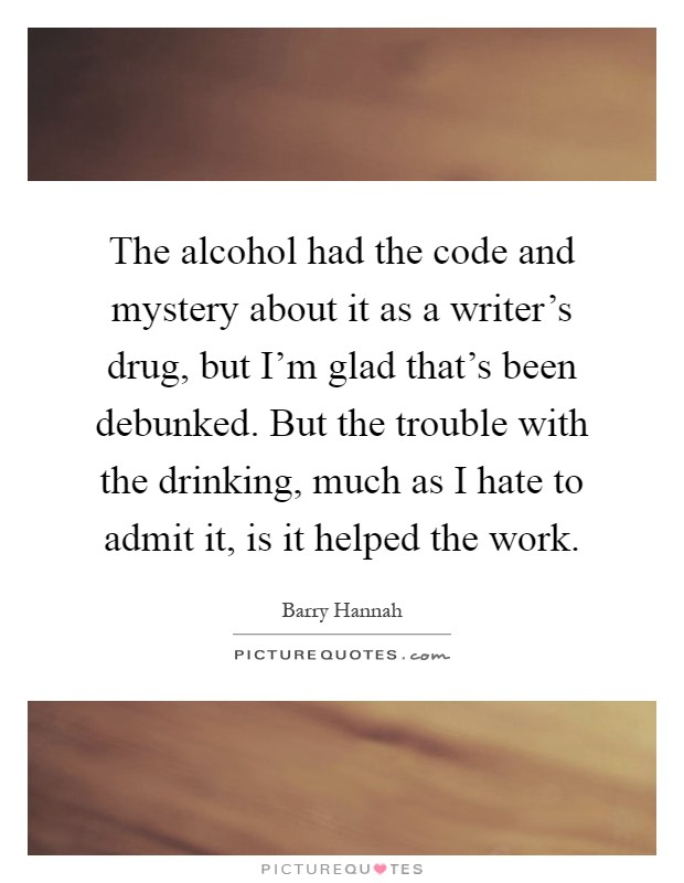The alcohol had the code and mystery about it as a writer's drug, but I'm glad that's been debunked. But the trouble with the drinking, much as I hate to admit it, is it helped the work Picture Quote #1