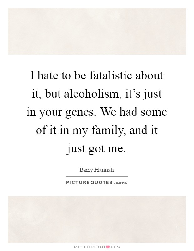 I hate to be fatalistic about it, but alcoholism, it's just in your genes. We had some of it in my family, and it just got me Picture Quote #1
