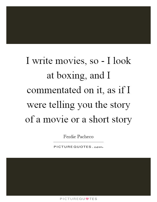 I write movies, so - I look at boxing, and I commentated on it
