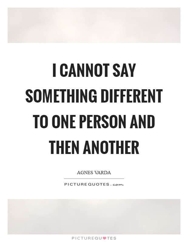 I cannot say something different to one person and then another Picture Quote #1