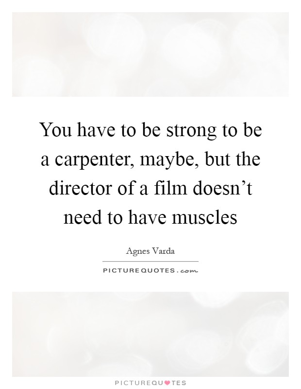 You have to be strong to be a carpenter, maybe, but the director of a film doesn't need to have muscles Picture Quote #1