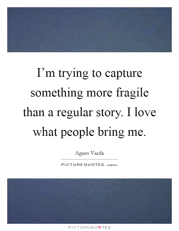 I'm trying to capture something more fragile than a regular story. I love what people bring me Picture Quote #1