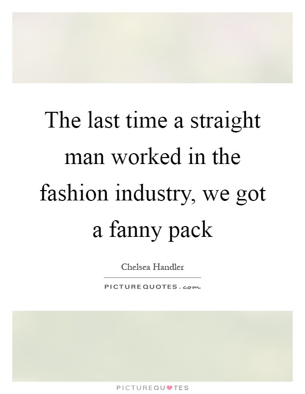 The last time a straight man worked in the fashion industry, we got a fanny pack Picture Quote #1