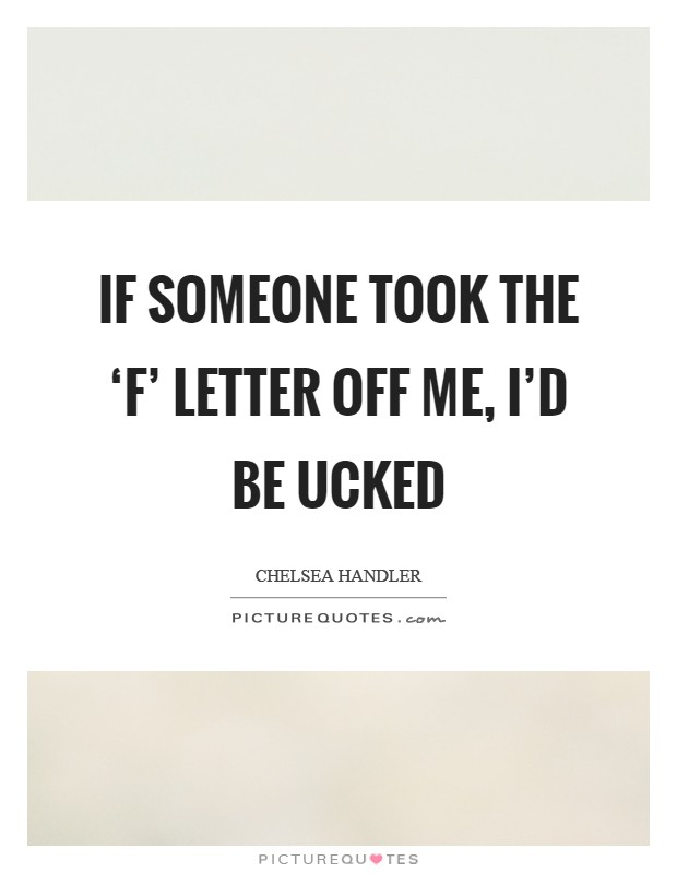 If someone took the 'F' letter off me, I'd be ucked Picture Quote #1