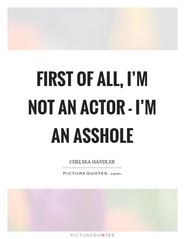 First of all, I'm not an actor - I'm an asshole Picture Quote #1