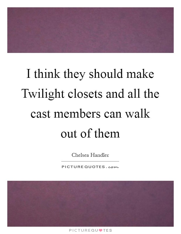 I think they should make Twilight closets and all the cast members can walk out of them Picture Quote #1