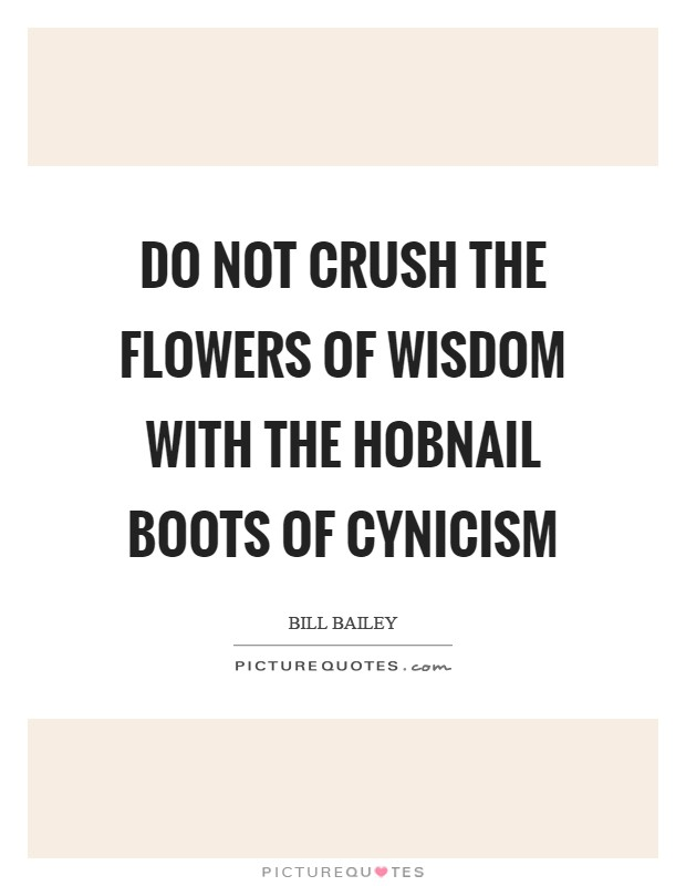 Do not crush the flowers of wisdom with the hobnail boots of cynicism Picture Quote #1