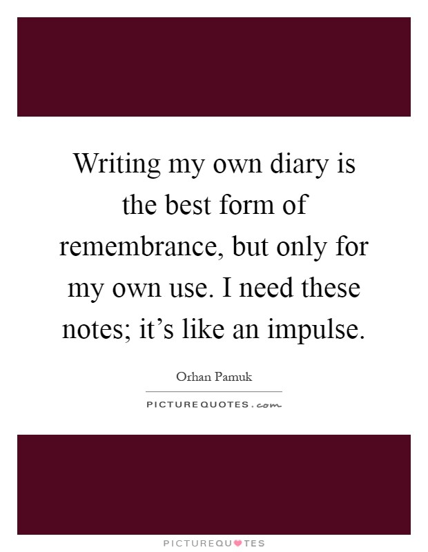 Writing my own diary is the best form of remembrance, but only for my own use. I need these notes; it's like an impulse Picture Quote #1