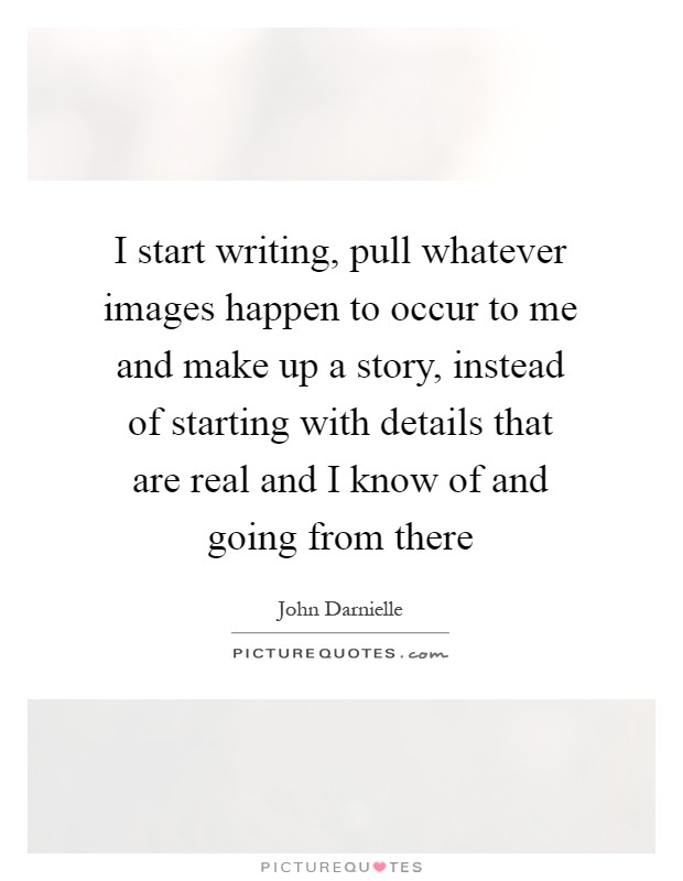 I start writing, pull whatever images happen to occur to me and make up a story, instead of starting with details that are real and I know of and going from there Picture Quote #1