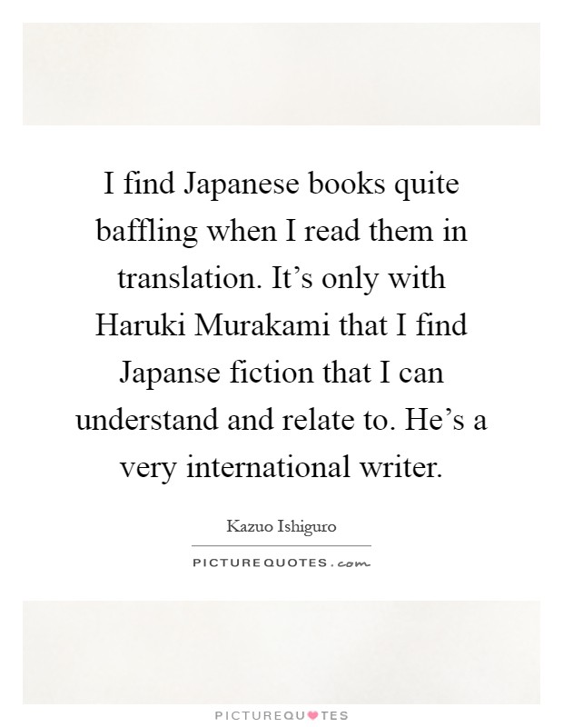 I find Japanese books quite baffling when I read them in translation. It's only with Haruki Murakami that I find Japanse fiction that I can understand and relate to. He's a very international writer Picture Quote #1
