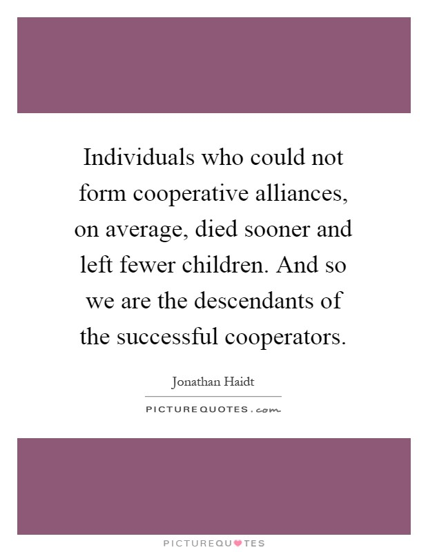 Individuals who could not form cooperative alliances, on average, died sooner and left fewer children. And so we are the descendants of the successful cooperators Picture Quote #1