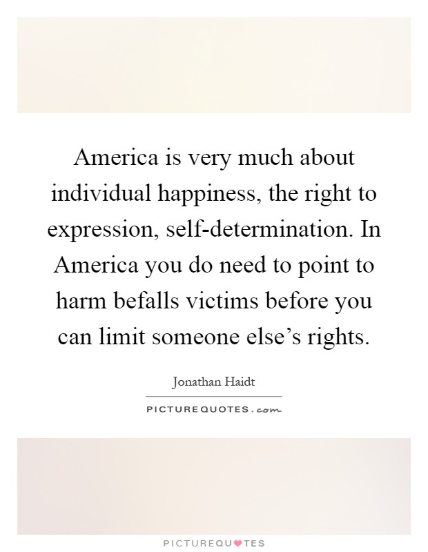 America is very much about individual happiness, the right to expression, self-determination. In America you do need to point to harm befalls victims before you can limit someone else's rights Picture Quote #1