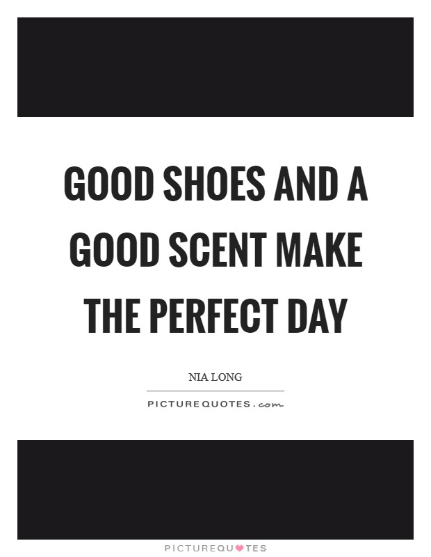 Good shoes and a good scent make the perfect day Picture Quote #1