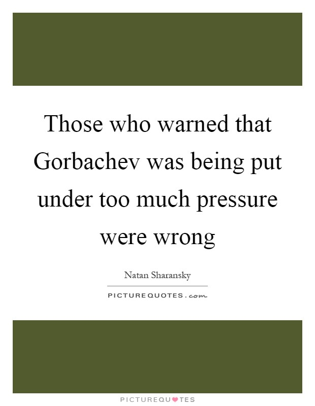 Those who warned that Gorbachev was being put under too much pressure were wrong Picture Quote #1