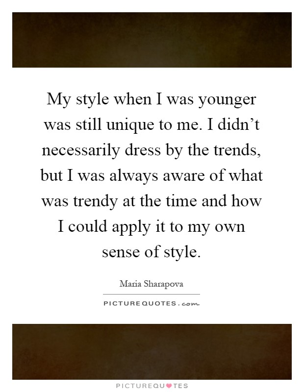 My style when I was younger was still unique to me. I didn't necessarily dress by the trends, but I was always aware of what was trendy at the time and how I could apply it to my own sense of style Picture Quote #1