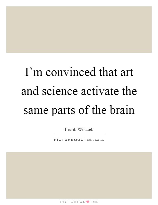 I'm convinced that art and science activate the same parts of the brain Picture Quote #1