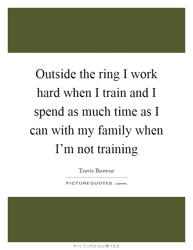 Outside the ring i work hard when i train and i spend as for Hard exterior quotes