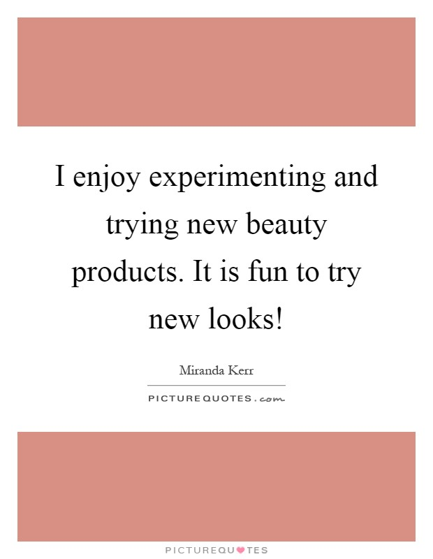 I enjoy experimenting and trying new beauty products. It is fun to try new looks! Picture Quote #1