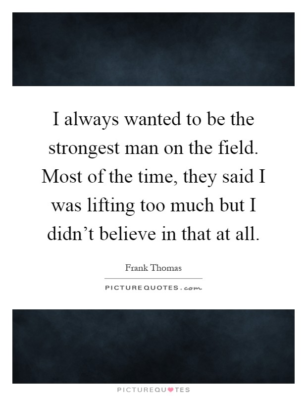 I always wanted to be the strongest man on the field. Most of the time, they said I was lifting too much but I didn't believe in that at all Picture Quote #1