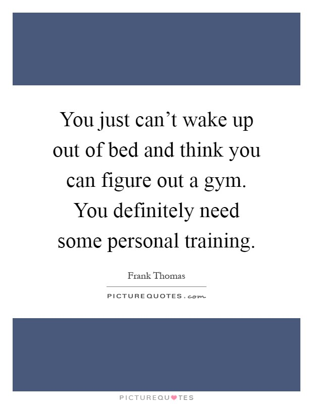 You just can't wake up out of bed and think you can figure out a gym. You definitely need some personal training Picture Quote #1