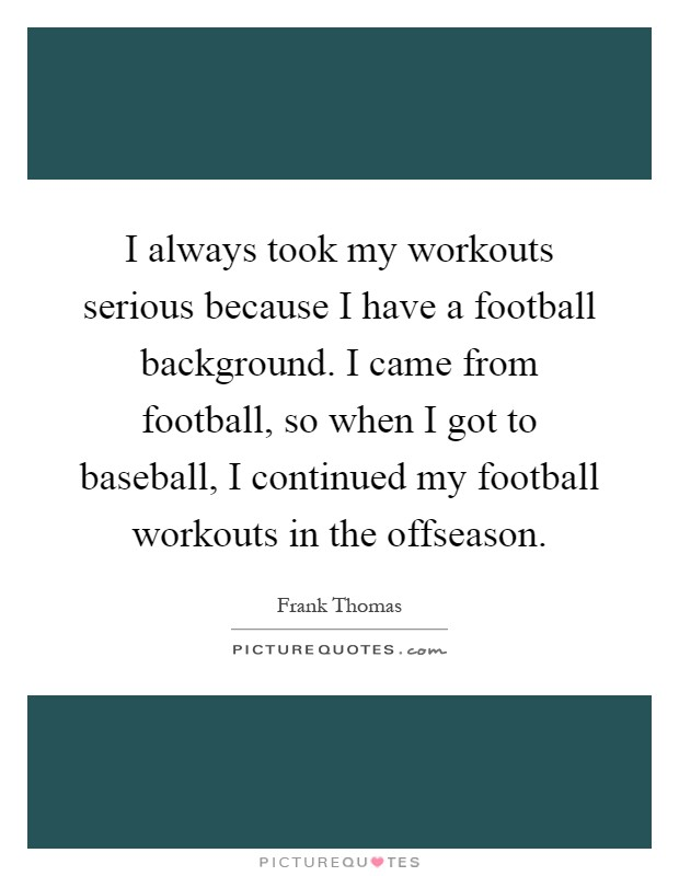 I always took my workouts serious because I have a football background. I came from football, so when I got to baseball, I continued my football workouts in the offseason Picture Quote #1