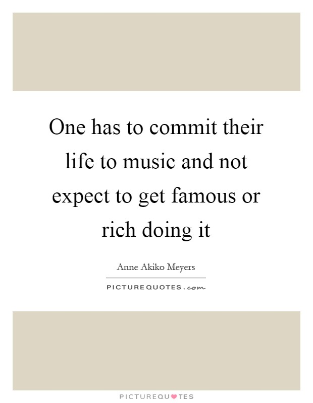 One has to commit their life to music and not expect to get famous or rich doing it Picture Quote #1