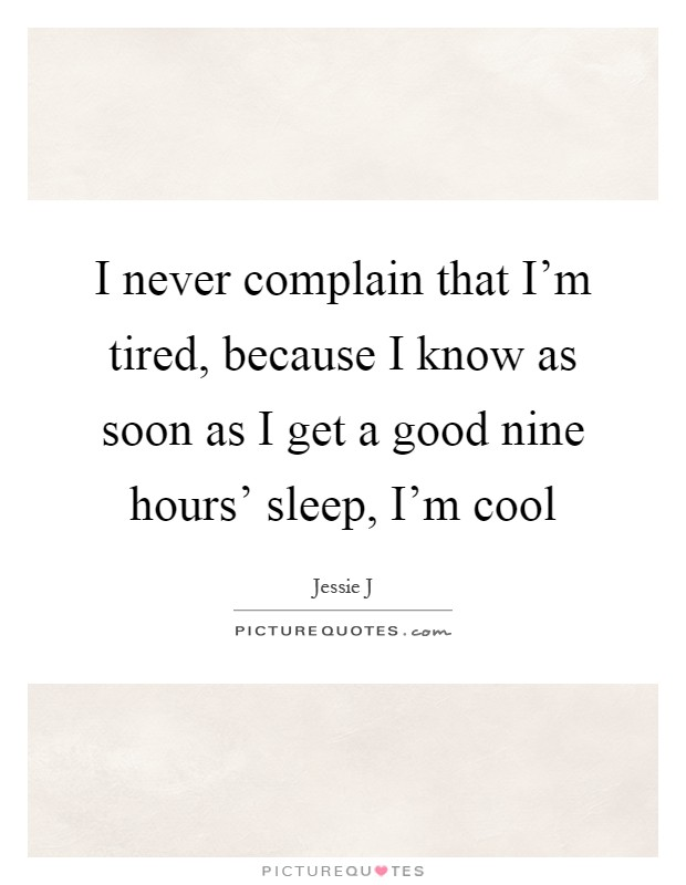 I never complain that I'm tired, because I know as soon as I get a good nine hours' sleep, I'm cool Picture Quote #1