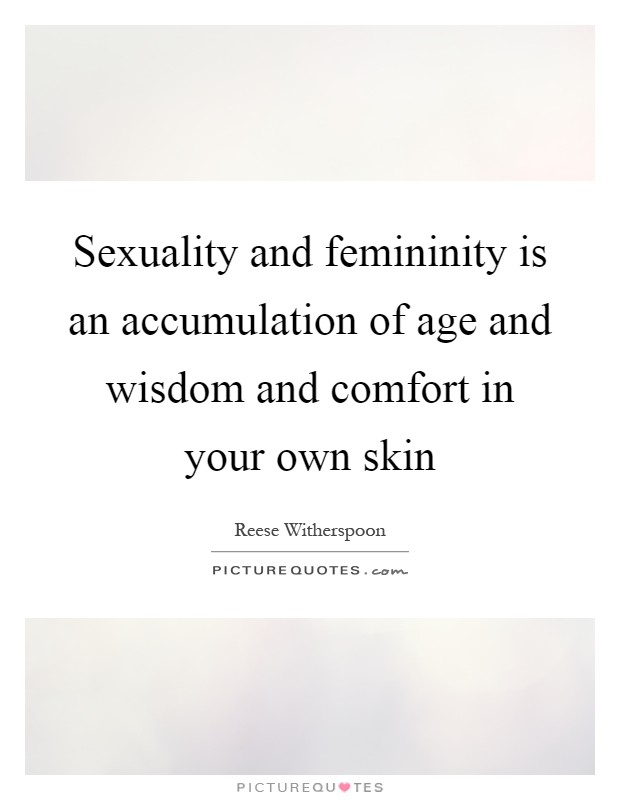 Sexuality and femininity is an accumulation of age and wisdom and comfort in your own skin Picture Quote #1