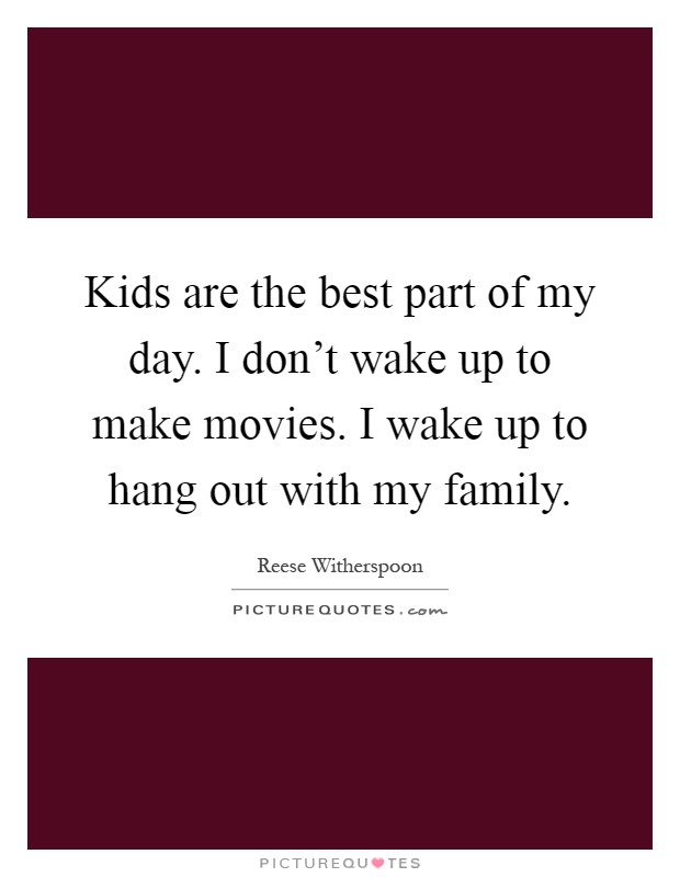 Kids are the best part of my day. I don't wake up to make movies. I wake up to hang out with my family Picture Quote #1