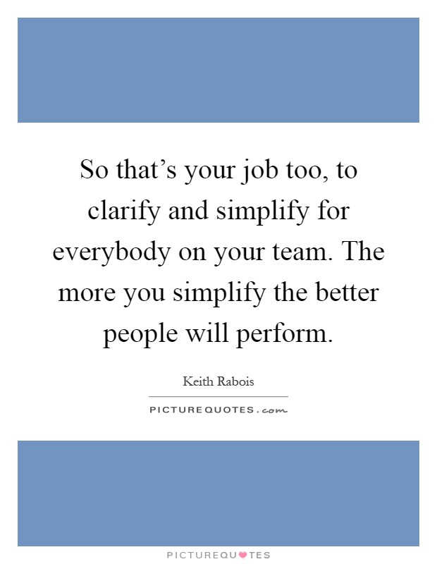 So that's your job too, to clarify and simplify for everybody on your team. The more you simplify the better people will perform Picture Quote #1